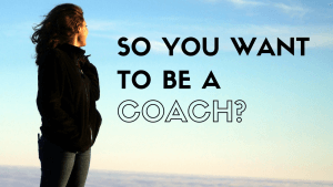 so you want to be a coach?